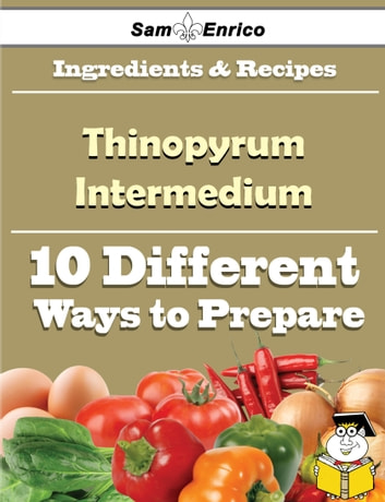10 Ways to Use Thinopyrum Intermedium (Recipe Book) - 10 Ways to Use Thinopyrum Intermedium (Recipe Book) ebook by Reanna Burleson