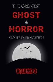 The Greatest Ghost and Horror Stories Ever Written: volume 3 (30 short stories) ebook by E. F. Benson, Ambrose Bierce, Algernon Blackwood,...