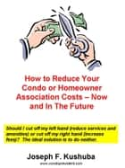How to Reduce Your Condo or Homeowner Association Costs: Now and In The Future ebook by Joseph Kushuba