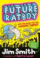 Future Ratboy and the Quest for the Missing Thingy ebook by Jim Smith