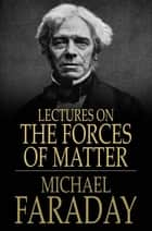 Lectures on the Forces of Matter - And Their Relations to Each Other ebook by Michael Faraday