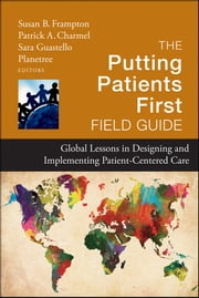 The Putting Patients First Field Guide - Global Lessons in Designing and Implementing Patient-Centered Care ebook by Susan B. Frampton,Patrick A. Charmel,Sara Guastello,Planetree Foundation