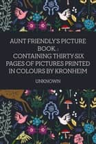 Aunt Friendly's Picture Book. : Containing Thirty-six Pages of Pictures Printed in Colours by Kronheim ebook by Unknown