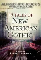 Alfred Hitchcock's Mystery Magazine Presents: 13 Tales of New American Gothic ebook by Linda Landrigan - Editor, Steve Lindley, Shelley Costa