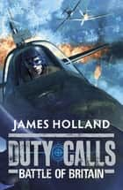 Duty Calls: Battle of Britain - World War 2 Fiction ebook by James Holland