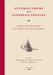 Ottoman Empire and European Theatre Vol. III - Images of the Harem in Literature and Theatre. ebook by Michael Hüttler,Hans Ernst Weidinger,Emily M. N. Kugler