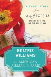An American Airman in Paris - A Short Story from Fall of Poppies: Stories of Love and the Great War ebook by Beatriz Williams
