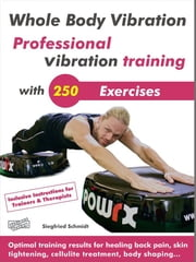 Whole Body Vibration. Professional vibration training with 250 Exercises. - Optimal training results for healing back pain, skin tightening, cellulite treatment, body shaping… ebook by Siegfried Schmidt,Frank Stange