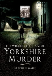 The Wharncliffe AZ of Yorkshire Murder ebook by Stephen Wade