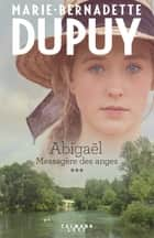 Abigaël tome 3 : Messagère des anges ebook by Marie-Bernadette Dupuy