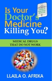 Is Your Doctor's Medicine Killing You? - Medical Drugs that Do Not Work ebook by Llaila Afrika