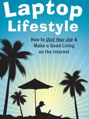 Laptop Lifestyle - How to Quit Your Job and Make a Good Living on the Internet (Volume 3 - Bonus Internet Marketing Techniques) ebook by King, Christopher