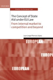 The Concept of State Aid Under EU Law: From internal market to competition and beyond ebook by Juan Jorge Piernas López