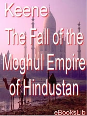 Fall of the Moghul Empire of Hindustan ebook by Keene