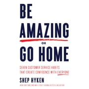 Be Amazing or Go Home - Seven Customer Service Habits That Create Confidence with Everyone audiobook by Shep Hyken