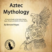 Aztec Mythology - A Concise Guide to the Gods, Heroes, Sagas, Rituals and Beliefs of Aztec Myths audiobook by Bernard Hayes