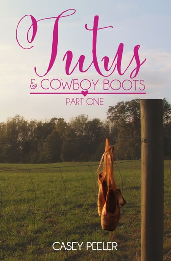 Tutu's & Cowboy Boots: A Small Town Dance Romance (Part 1) ebook by Casey Peeler