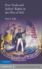 Free Trade and Sailors' Rights in the War of 1812 ebook by Paul A. Gilje
