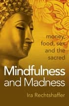 Mindfulness and Madness - Money, Food, Sex And The Sacred ebook by Ira Rechtshaffer