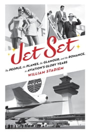 Jet Set - The People, the Planes, the Glamour, and the Romance in Aviation's Glory Years ebook by William Stadiem