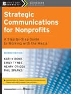 Strategic Communications for Nonprofits ebook by Kathy Bonk,Emily Tynes,Henry Griggs,Phil Sparks