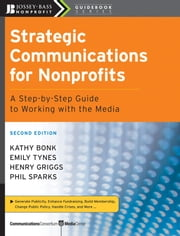 Strategic Communications for Nonprofits - A Step-by-Step Guide to Working with the Media ebook by Kathy Bonk,Emily Tynes,Henry Griggs,Phil Sparks