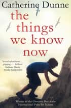 The Things We Know Now ebook by Catherine Dunne