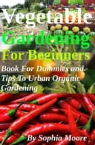Vegetable Gardening For Beginners: Book For Dummies and Tips To Urban Organic Gardening ebook by Sophia Moore