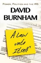 A Law unto Itself - Power, Politics and the IRS ebook by David Burnham