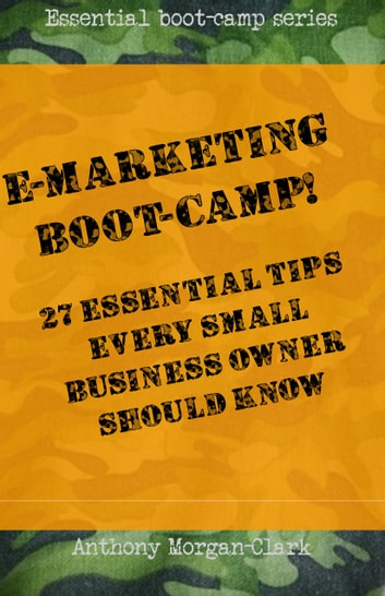 E-marketing Boot-Camp! 27 Essential Tips Every Small Business Owner Should Know. ebook by Anthony Morgan-Clark