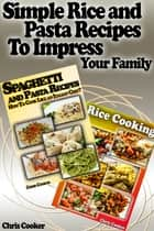 Simple Rice and Pasta Recipes to Impress Your Family ebook by Chris Cooker