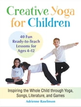 Creative Yoga for Children - Inspiring the Whole Child through Yoga, Songs, Literature, and Games ebook by Adrienne Rawlinson
