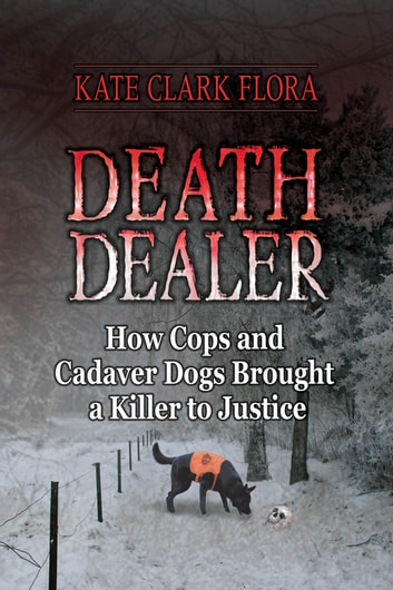 Death Dealer - How Cops and Cadaver Dogs Brought a Killer to Justice ebook by Kate Clark Flora