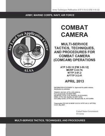 Army Techniques Publication ATP 3-55.12 (FM 3-55.12) Combat Camera: Multi-Service Tactics, Techniques, and Procedures for Combat Camera (COMCAM) Operations April 2013 ebook by United States Government  US Army