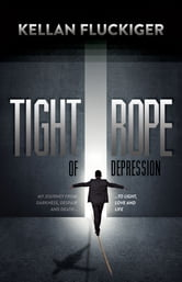 Tight Rope of Depression - My Journey From Darkness, Despair and Death to Light, Love and Life ebook by Kellan Fluckiger
