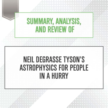 Summary, Analysis, and Review of Neil deGrasse Tyson's Astrophysics for People in a Hurry audiobook by Start Publishing Notes