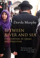 Between River and Sea - Encounters in Israel and Palestine ebook by Dervla Murphy