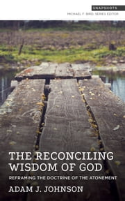 The Reconciling Wisdom of God - Reframing the Doctrine of the Atonement ebook by Michael F. Bird, Adam J. Johnson