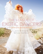 The League of Exotic Dancers - Legends from American Burlesque ebook by Kaitlyn Regehr, Matilda Temperley