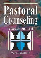 Pastoral Counseling - A Gestalt Approach ebook by Ward A Knights, Jr, Harold G Koenig