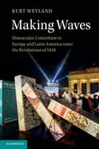 Making Waves - Democratic Contention in Europe and Latin America since the Revolutions of 1848 ebook by Kurt Weyland