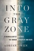 Into the Gray Zone - A Neuroscientist Explores the Border Between Life and Death Ebook di Adrian Owen