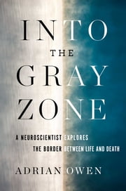 Into the Gray Zone - A Neuroscientist Explores the Border Between Life and Death ebook by Adrian Owen