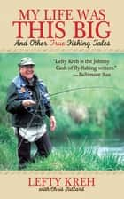 My Life Was This Big - And Other True Fishing Tales ebook by Lefty Kreh