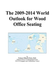 The 2009-2014 World Outlook for Wood Office Seating ebook by ICON Group International, Inc.