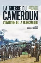 La guerre du Cameroun eBook by Manuel DOMERGUE, Jacob TATSITSA, Thomas DELTOMBE,...