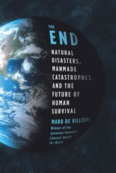 The End - Natural Disasters, Manmade Catastrophes, and the Future of Human Survival ebook by Marq de Villiers