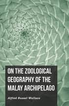 On the Zoological Geography of the Malay Archipelago ebook by Alfred Russel Wallace