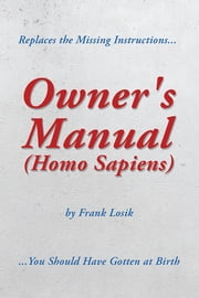 Owner's Manual (Homo Sapiens) - Replaces the Missing Instructions You Should Have Gotten at Birth. ebook by Frank Losik