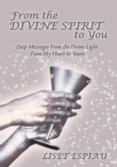 From the Divine Spirit to You - Deep Messages From the Divine Light From My Heart to Yours ebook by Liset Espiau